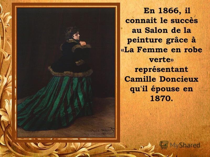 En 1866, il connait le succès au Salon de la peinture grâce à «La Femme en robe verte» représentant Camille Doncieux qu'il épouse en 1870.