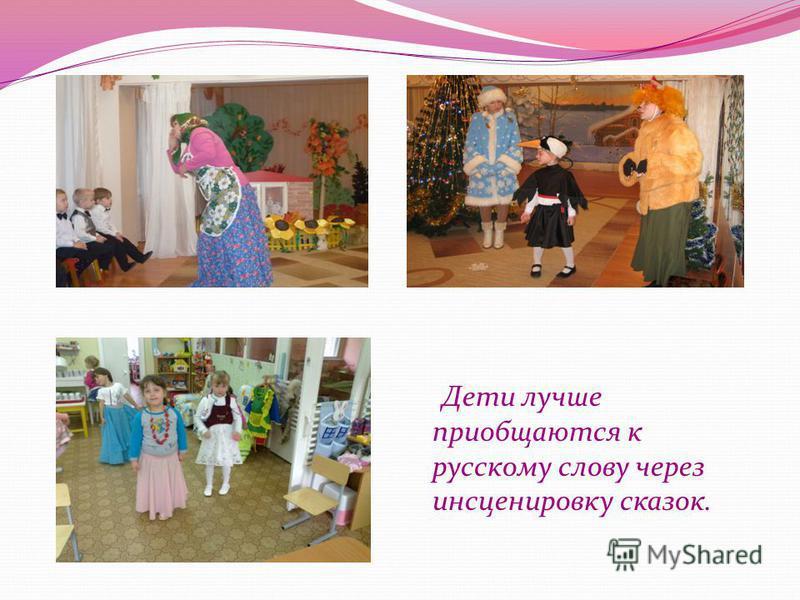 Дети лучше приобщаются к русскому слову через инсценировку сказок.