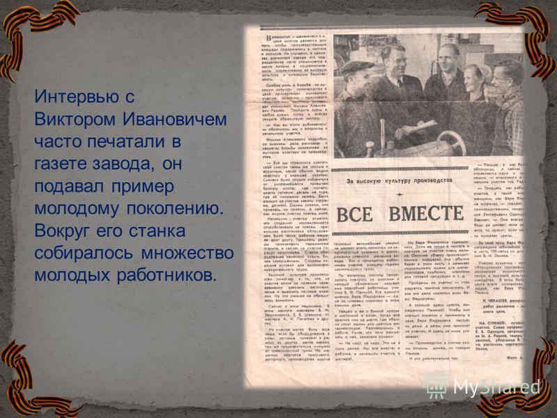Интервью с Виктором Ивановичем часто печатали в газете завода, он подавал пример молодому поколению. Вокруг его станка собиралось множество молодых работников.