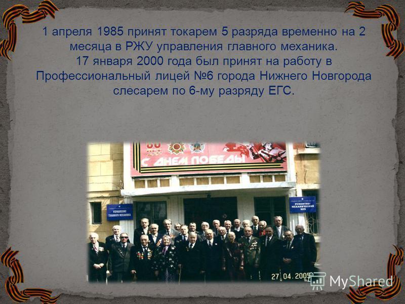 1 апреля 1985 принят токарем 5 разряда временно на 2 месяца в РЖУ управления главного механика. 17 января 2000 года был принят на работу в Профессиональный лицей 6 города Нижнего Новгорода слесарем по 6-му разряду ЕГС.