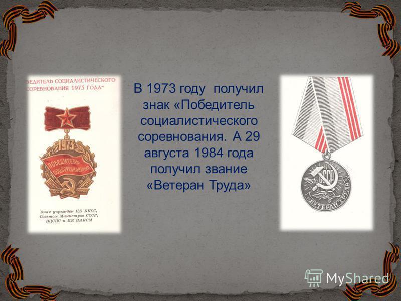 В 1973 году получил знак «Победитель социалистического соревнования. А 29 августа 1984 года получил звание «Ветеран Труда»