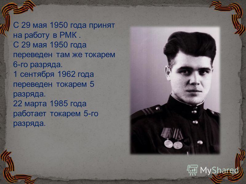 С 29 мая 1950 года принят на работу в РМК. С 29 мая 1950 года переведен там же токарем 6-го разряда. 1 сентября 1962 года переведен токарем 5 разряда. 22 марта 1985 года работает токарем 5-го разряда.