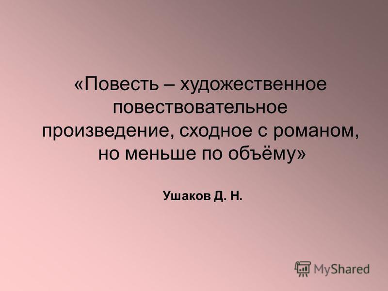 «Повесть – художественное повествовательное произведение, сходное с романом, но меньше по объёму» Ушаков Д. Н.