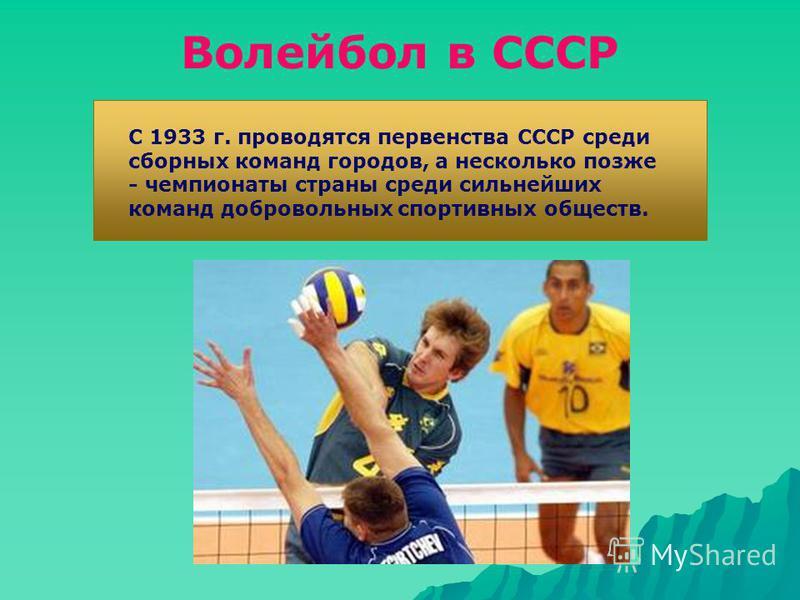 Волейбол в СССР С 1933 г. проводятся первенства СССР среди сборных команд городов, а несколько позже - чемпионаты страны среди сильнейших команд добровольных спортивных обществ.