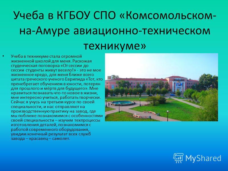 Учеба в КГБОУ СПО «Комсомольском- на-Амуре авиационно-техническом техникуме» Учеба в техникуме стала огромной жизненной школой для меня. Расхожая студенческая поговорка «От сессии до сессии студенты живут весело!» - это не мое жизненное кредо, для ме