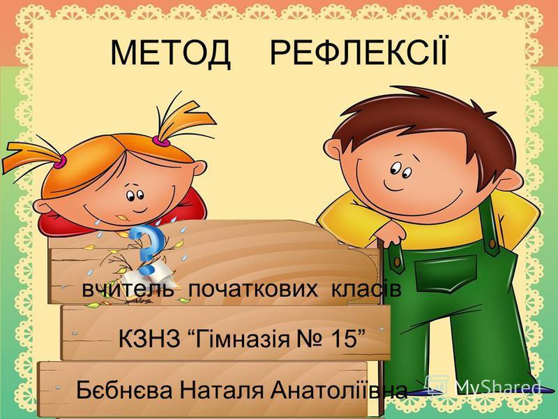 МЕТОД РЕФЛЕКСІЇ вчитель початкових класів КЗНЗ Гімназія 15 Бєбнєва Наталя Анатоліївна