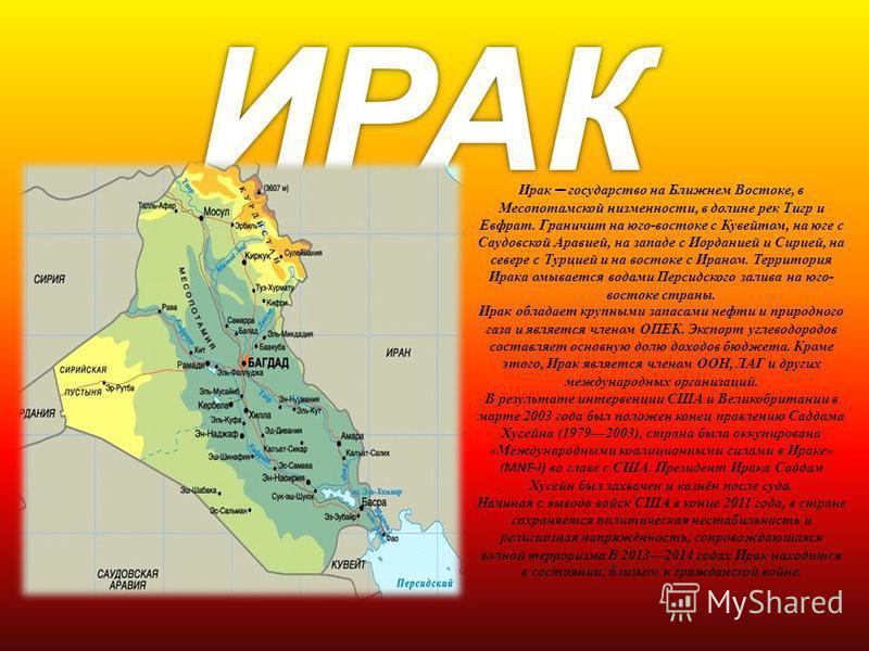 Ирак государство на Ближнем Востоке, в Месопотамской низменности, в долине рек Тигр и Евфрат. Граничит на юго-востоке с Кувейтом, на юге с Саудовской Аравией, на западе с Иорданией и Сирией, на севере с Турцией и на востоке с Ираном. Территория Ирака