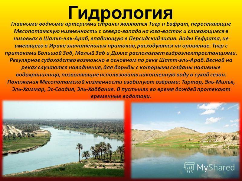 Гидрология Главными водными артериями страны являются Тигр и Евфрат, пересекающие Месопотамскую низменность с северо-запада на юго-восток и сливающиеся в низовьях в Шатт-эль-Араб, впадающую в Персидский залив. Воды Евфрата, не имеющего в Ираке значит