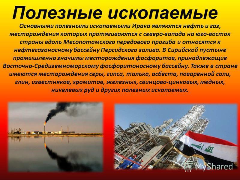 Полезные ископаемые Основными полезными ископаемыми Ирака являются нефть и газ, месторождения которых протягиваются с северо-запада на юго-восток страны вдоль Месопотамского передового прогиба и относятся к нефтегазоносному бассейну Персидского залив