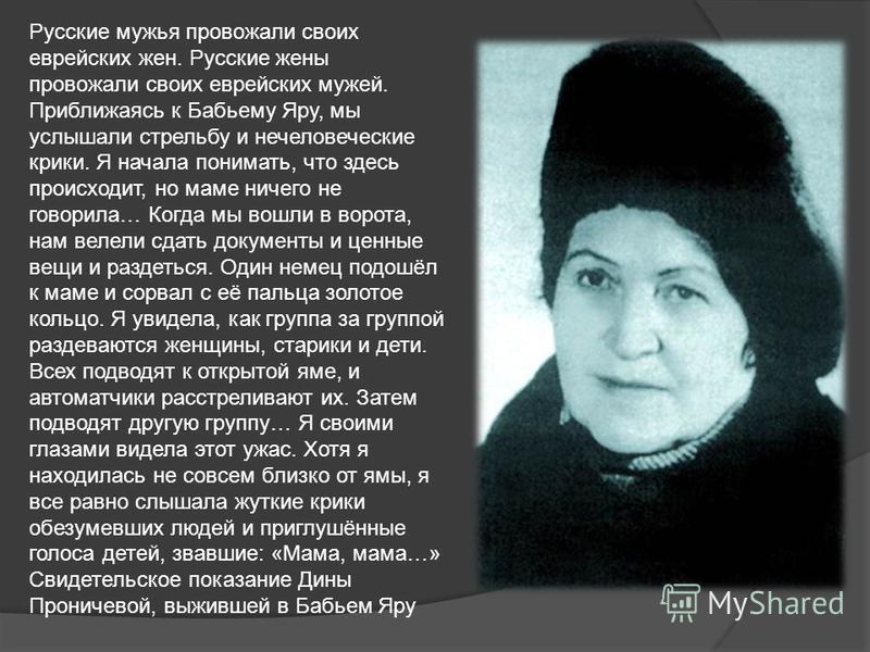 Русские мужья провожали своих еврейских жен. Русские жены провожали своих еврейских мужей. Приближаясь к Бабьему Яру, мы услышали стрельбу и нечеловеческие крики. Я начала понимать, что здесь происходит, но маме ничего не говорила… Когда мы вошли в в