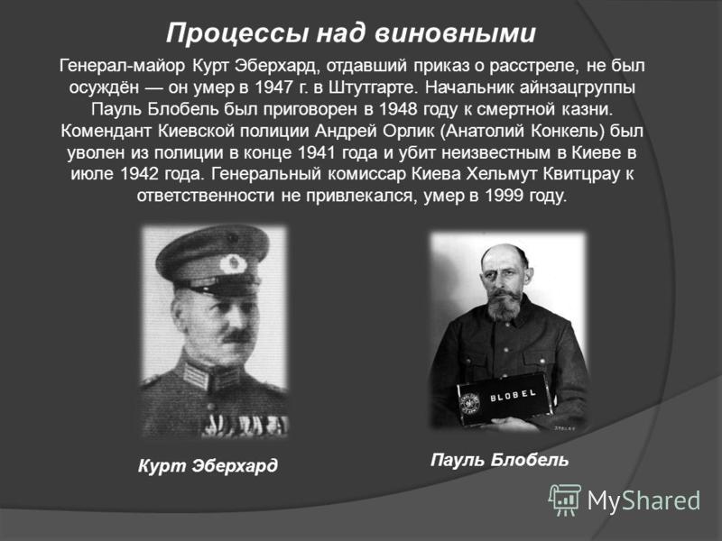 Генерал-майор Курт Эберхард, отдавший приказ о расстреле, не был осуждён он умер в 1947 г. в Штутгарте. Начальник айнзацгруппы Пауль Блобель был приговорен в 1948 году к смертной казни. Комендант Киевской полиции Андрей Орлик (Анатолий Конкель) был у