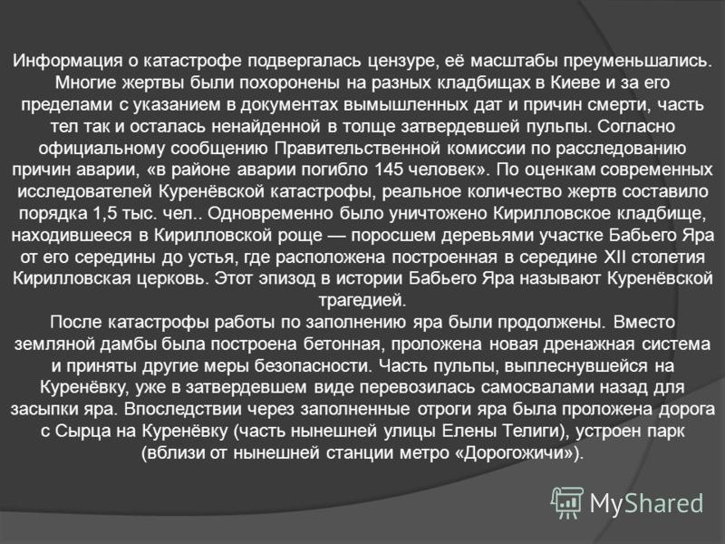 Информация о катастрофе подвергалась цензуре, её масштабы преуменьшались. Многие жертвы были похоронены на разных кладбищах в Киеве и за его пределами с указанием в документах вымышленных дат и причин смерти, часть тел так и осталась ненайденной в то