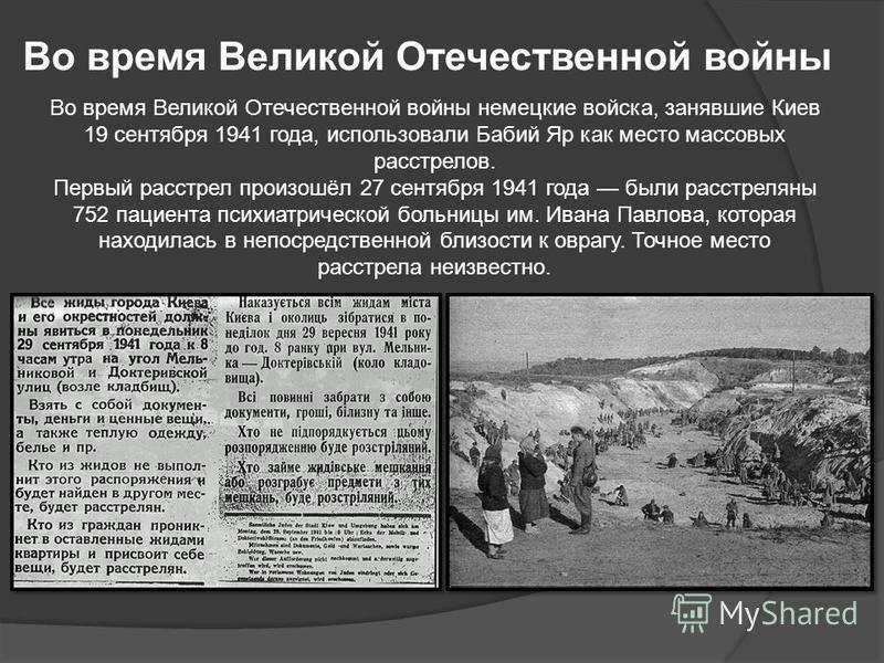 Во время Великой Отечественной войны Во время Великой Отечественной войны немецкие войска, занявшие Киев 19 сентября 1941 года, использовали Бабий Яр как место массовых расстрелов. Первый расстрел произошёл 27 сентября 1941 года были расстреляны 752