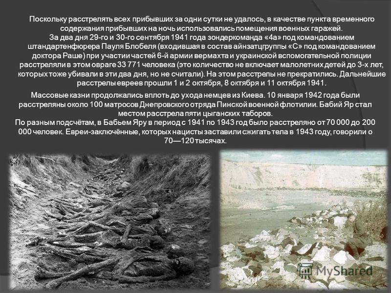 За два дня 29-го и 30-го сентября 1941 года зондеркоманда «4 а» под командованием штандартенфюрера Пауля Блобеля (входившая в состав айнзатцгруппы «С» под командованием доктора Раше) при участии частей 6-й армии вермахта и украинской вспомогательной