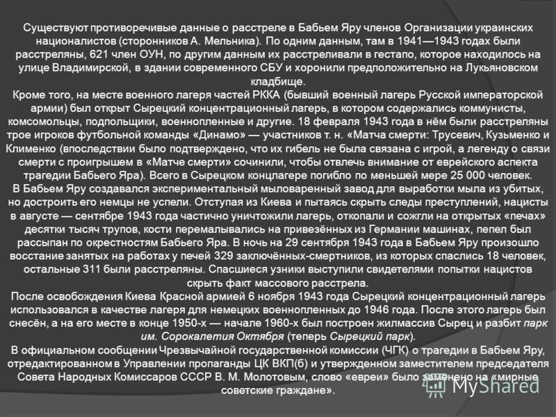 Существуют противоречивые данные о расстреле в Бабьем Яру членов Организации украинских националистов (сторонников А. Мельника). По одним данным, там в 19411943 годах были расстреляны, 621 член ОУН, по другим данным их расстреливали в гестапо, которо