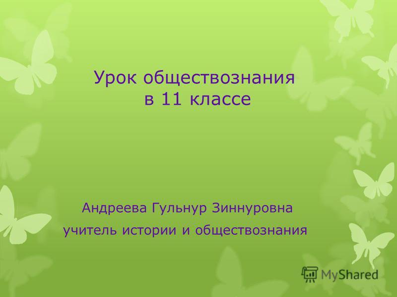 Урок обществознания в 11 классе Андреева Гульнур Зиннуровна учитель истории и обществознания