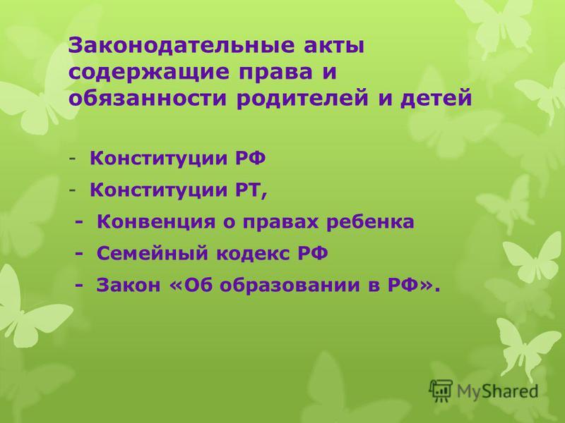 Законодательные акты содержащие права и обязанности родителей и детей -Конституции РФ -Конституции РТ, - Конвенция о правах ребенка - Семейный кодекс РФ - Закон «Об образовании в РФ».