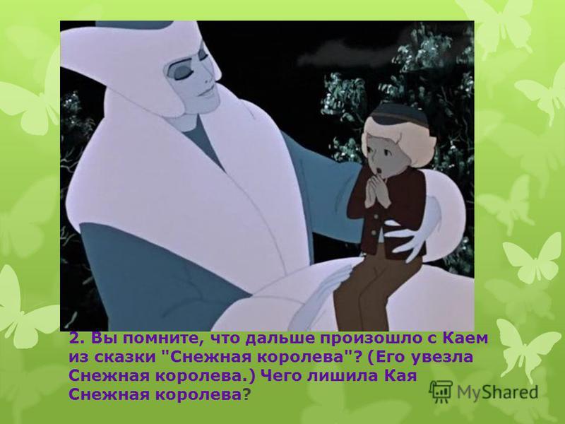 2. Вы помните, что дальше произошло с Каем из сказки Снежная королева? (Его увезла Снежная королева.) Чего лишила Кая Снежная королева?