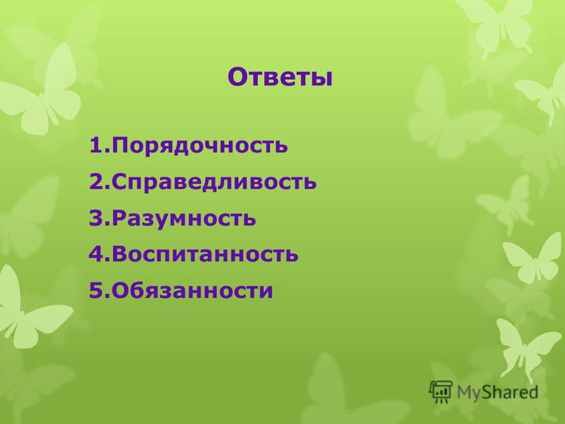 Ответы 1. Порядочность 2. Справедливость 3. Разумность 4. Воспитанность 5.Обязанности