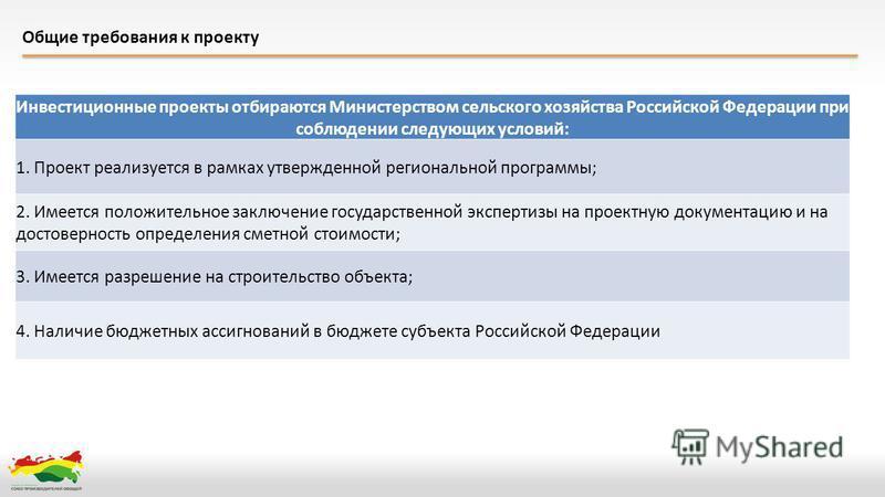 Общие требования к проекту Инвестиционные проекты отбираются Министерством сельского хозяйства Российской Федерации при соблюдении следующих условий: 1. Проект реализуется в рамках утвержденной региональной программы; 2. Имеется положительное заключе