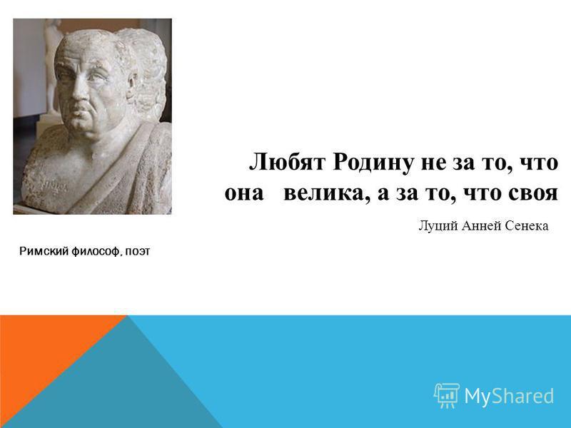 Любят Родину не за то, что она велика, а за то, что своя Луций Анней Сенека Римский философ, поэт