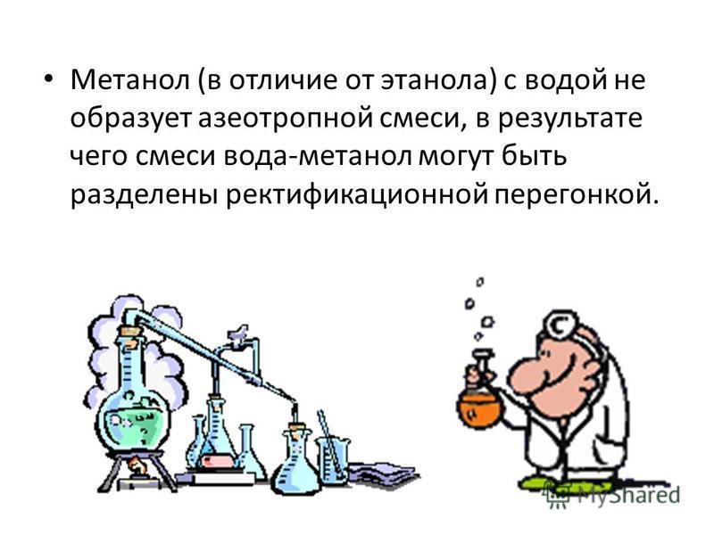 Метанол (в отличие от этанола) с водой не образует азеотропной смеси, в результате чего смеси вода-метанол могут быть разделены ректификационной перегонкой.