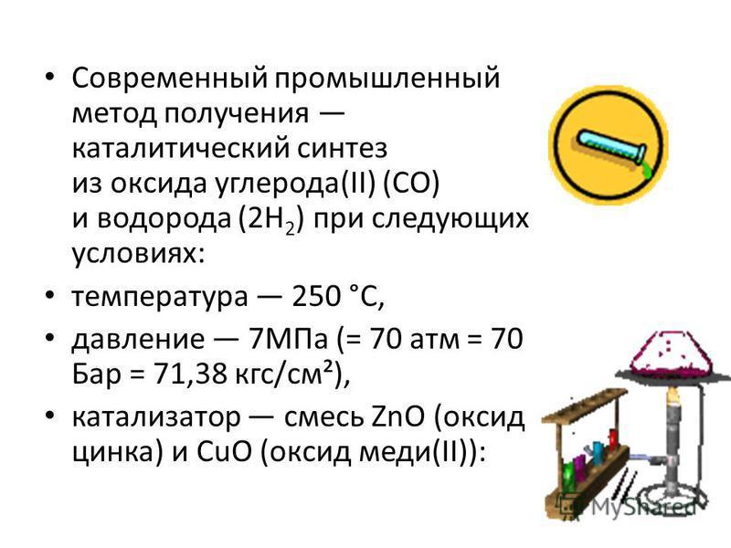 Современный промышленный метод получения каталитический синтез из оксида углерода(II) (CO) и водорода (2H 2 ) при следующих условиях: температура 250 °C, давление 7МПа (= 70 атм = 70 Бар = 71,38 кгс/см²), катализатор смесь ZnO (оксид цинка) и CuO (ок