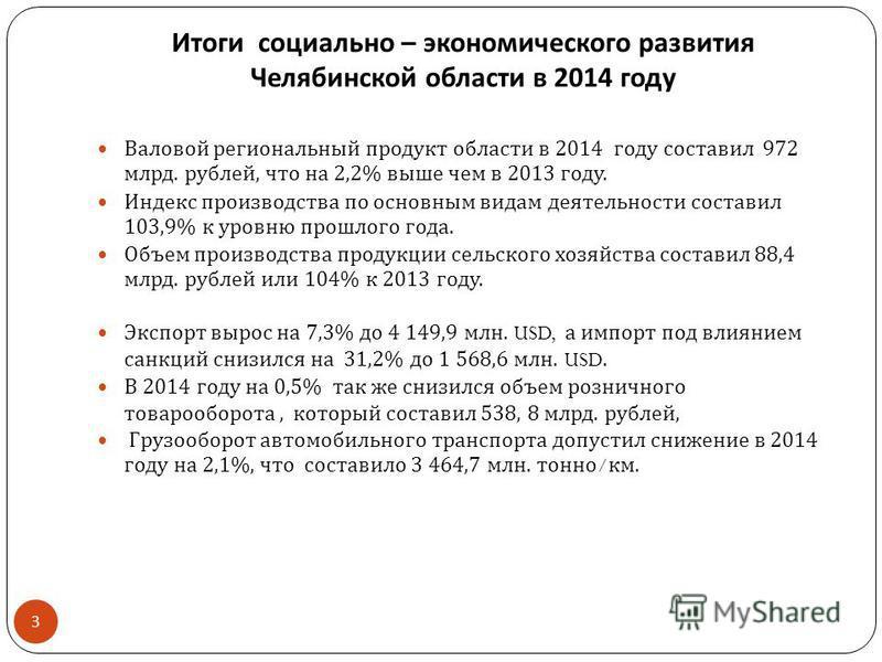 Итоги социально – экономического развития Челябинской области в 2014 году Валовой региональный продукт области в 2014 году составил 972 млрд. рублей, что на 2,2% выше чем в 2013 году. Индекс производства по основным видам деятельности составил 103,9%