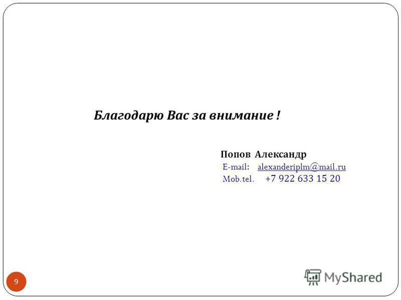 9 Благодарю Вас за внимание ! Попов Александр E-mail: alexanderiplm@mail.ru Mob.tel. +7 922 633 15 20