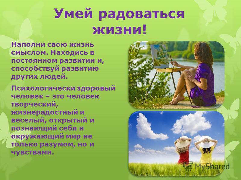 Умей радоваться жизни! Наполни свою жизнь смыслом. Находись в постоянном развитии и, способствуй развитию других людей. Психологически здоровый человек – это человек творческий, жизнерадостный и веселый, открытый и познающий себя и окружающий мир не