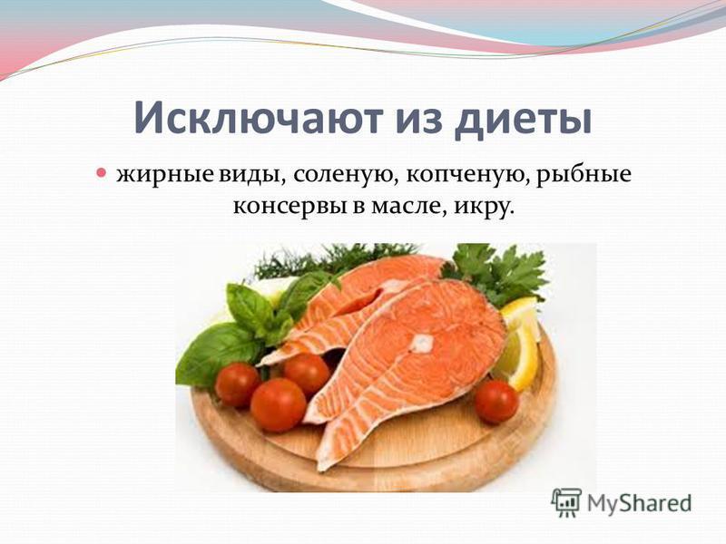 Исключают из диеты жирные виды, соленую, копченую, рыбные консервы в масле, икру.