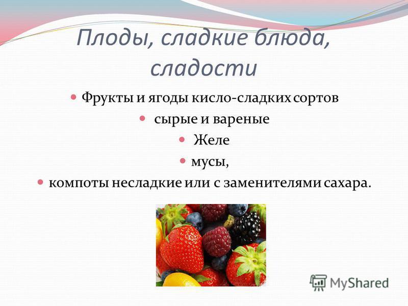 Плоды, сладкие блюда, сладости Фрукты и ягоды кисло-сладких сортов сырые и вареные Желе муссы, компоты несладкие или с заменителями сахара.