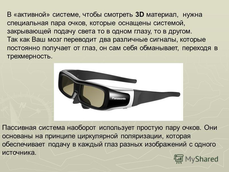 В «активной» системе, чтобы смотреть 3D материал, нужна специальная пара очков, которые оснащены системой, закрывающей подачу света то в одном глазу, то в другом. Так как Ваш мозг переводит два различные сигналы, которые постоянно получает от глаз, о