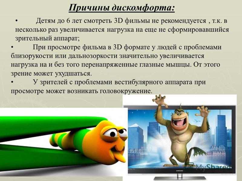 Причины дискомфорта: Детям до 6 лет смотреть 3D фильмы не рекомендуется, т.к. в несколько раз увеличивается нагрузка на еще не сформировавшийся зрительный аппарат; При просмотре фильма в 3D формате у людей с проблемами близорукости или дальнозоркости