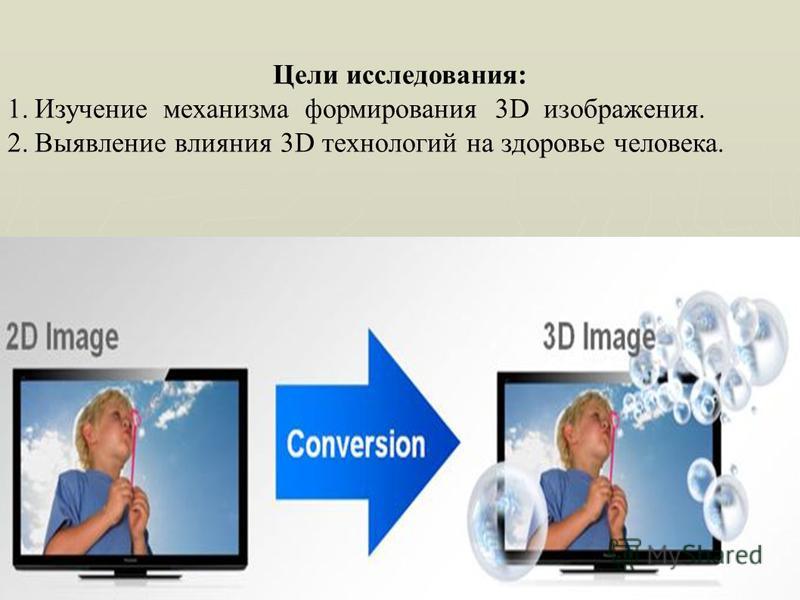 Цели исследования: 1. Изучение механизма формирования 3D изображения. 2. Выявление влияния 3D технологий на здоровье человека.