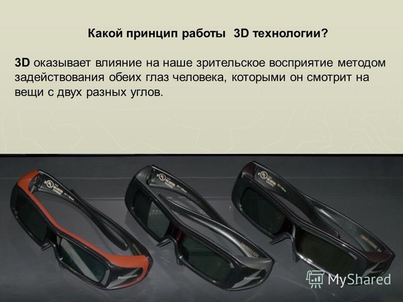 Какой принцип работы 3D технологии? 3D оказывает влияние на наше зрительское восприятие методом задействования обеих глаз человека, которыми он смотрит на вещи с двух разных углов.