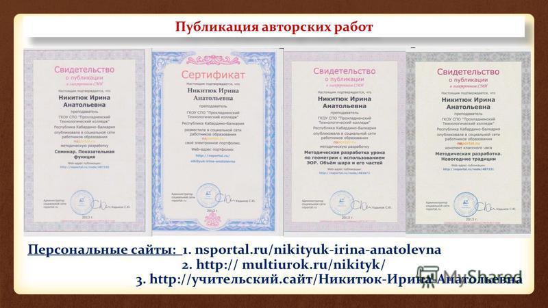 Публикация авторских работ Персональные сайты: 1. nsportal.ru/nikityuk-irina-anatolevna 2. http:// multiurok.ru/nikityk/ 3. http://учительский.сайт/Никитюк-Ирина-Анатольевна