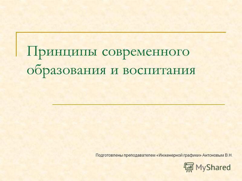 Принципы современного образования и воспитания Подготовлены преподавателем «Инженерной графики» Антоновым В.Н.