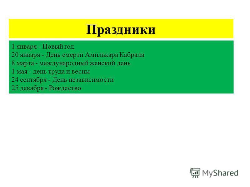 Праздники 1 января - Новый год 20 января - День смерти Амилькара Кабрала 8 марта - международный женский день 1 мая - день труда и весны 24 сентября - День независимости 25 декабря - Рождество