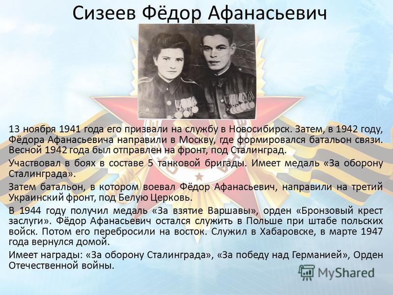 Сизеев Фёдор Афанасьевич 13 ноября 1941 года его призвали на службу в Новосибирск. Затем, в 1942 году, Фёдора Афанасьевича направили в Москву, где формировался батальон связи. Весной 1942 года был отправлен на фронт, под Сталинград. Участвовал в боях