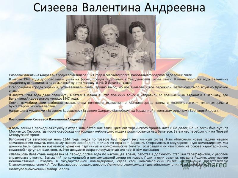 Сизеева Валентина Андреевна Сизеева Валентина Андреевна родилась в январе 1923 года в Магнитогорске. Работала в городском отделении связи. В марте 1943 года добровольцем ушла на фронт, пройдя подготовку в Свердловской школе связи. В июне этого же год
