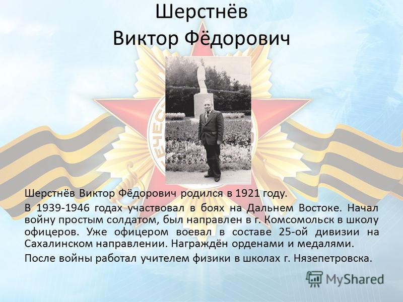 Шерстнёв Виктор Фёдорович Шерстнёв Виктор Фёдорович родился в 1921 году. В 1939-1946 годах участвовал в боях на Дальнем Востоке. Начал войну простым солдатом, был направлен в г. Комсомольск в школу офицеров. Уже офицером воевал в составе 25-ой дивизи