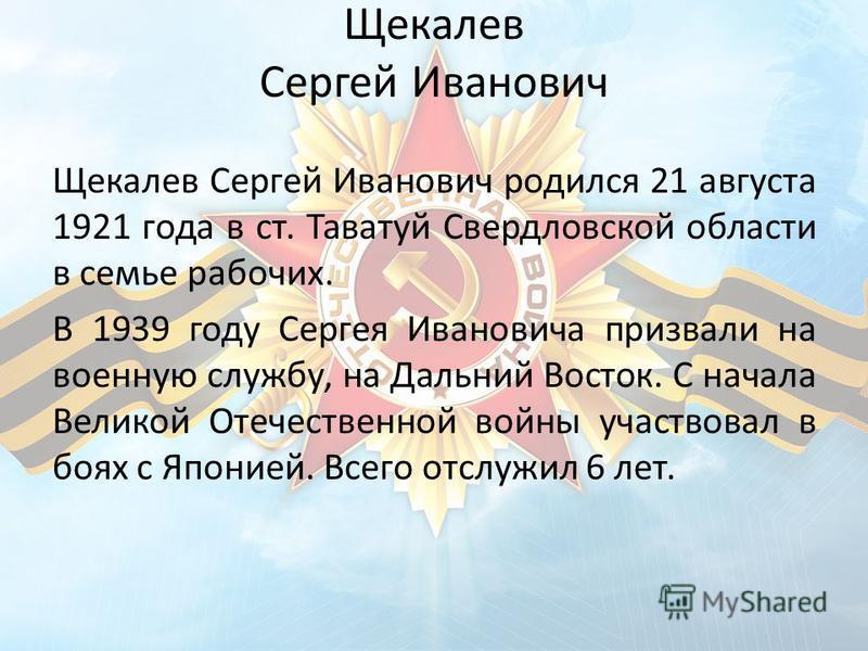 Щекалев Сергей Иванович Щекалев Сергей Иванович родился 21 августа 1921 года в ст. Таватуй Свердловской области в семье рабочих. В 1939 году Сергея Ивановича призвали на военную службу, на Дальний Восток. С начала Великой Отечественной войны участвов