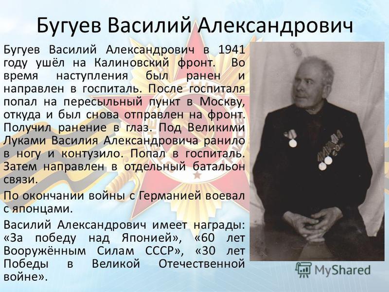 Бугуев Василий Александрович Бугуев Василий Александрович в 1941 году ушёл на Калиновский фронт. Во время наступления был ранен и направлен в госпиталь. После госпиталя попал на пересыльный пункт в Москву, откуда и был снова отправлен на фронт. Получ