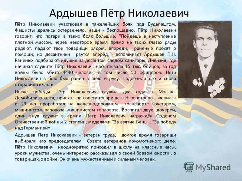 Ардышев Пётр Николаевич Пётр Николаевич участвовал в тяжелейших боях под Будапештом. Фашисты дрались остервенело, наши - беспощадно. Пётр Николаевич говорит, что потери в таких боях большие.