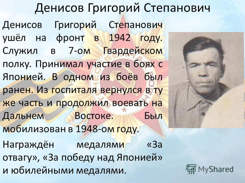 Денисов Григорий Степанович Денисов Григорий Степанович ушёл на фронт в 1942 году. Служил в 7-ом Гвардейском полку. Принимал участие в боях с Японией. В одном из боёв был ранен. Из госпиталя вернулся в ту же часть и продолжил воевать на Дальнем Восто