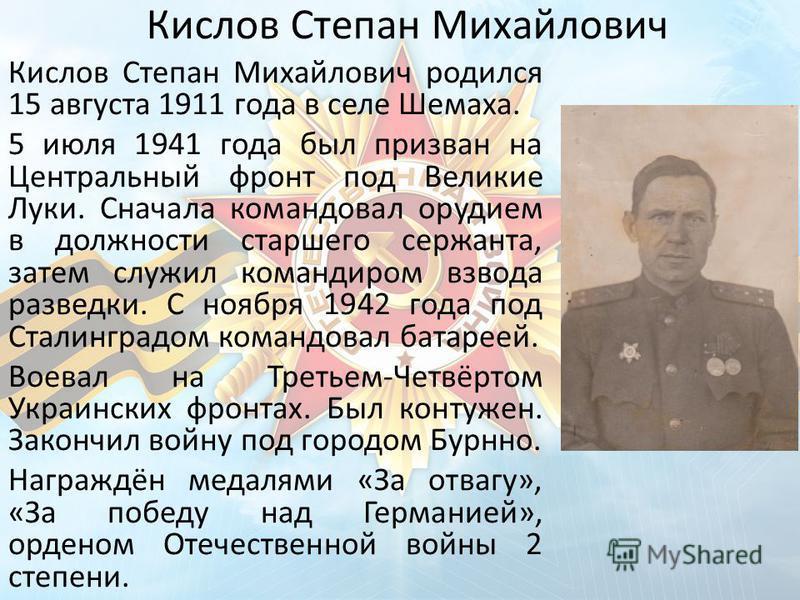 Кислов Степан Михайлович Кислов Степан Михайлович родился 15 августа 1911 года в селе Шемаха. 5 июля 1941 года был призван на Центральный фронт под Великие Луки. Сначала командовал орудием в должности старшего сержанта, затем служил командиром взвода