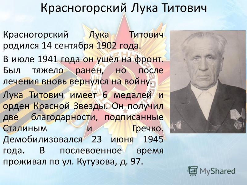 Красногорский Лука Титович Красногорский Лука Титович родился 14 сентября 1902 года. В июле 1941 года он ушёл на фронт. Был тяжело ранен, но после лечения вновь вернулся на войну. Лука Титович имеет 6 медалей и орден Красной Звезды. Он получил две бл