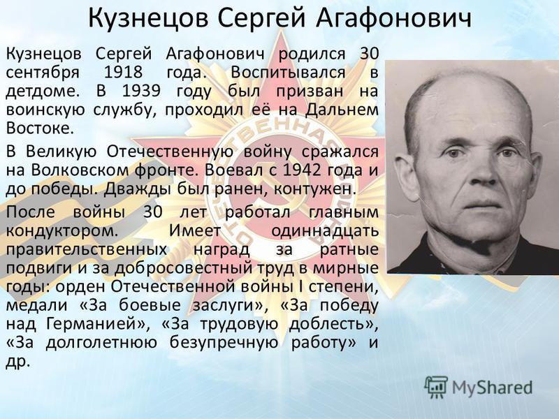 Кузнецов Сергей Агафонович Кузнецов Сергей Агафонович родился 30 сентября 1918 года. Воспитывался в детдоме. В 1939 году был призван на воинскую службу, проходил её на Дальнем Востоке. В Великую Отечественную войну сражался на Волковском фронте. Воев