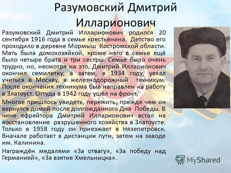 Разумовский Дмитрий Илларионович Разумовский Дмитрий Илларионович родился 20 сентября 1916 года в семье крестьянина. Детство его проходило в деревне Мормыш Костромской области. Мать была домохозяйкой, кроме него в семье ещё было четыре брата и три се